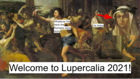 "Over 60 students celebrated Lupercalia 2021 together virtually. ""Virtual lupercalia was really fun because I got to be with the other Latin club members and learn about the festival, even though we didn't get to whack people with (fake) goat skins,"" sophomore Daniel Kim said."